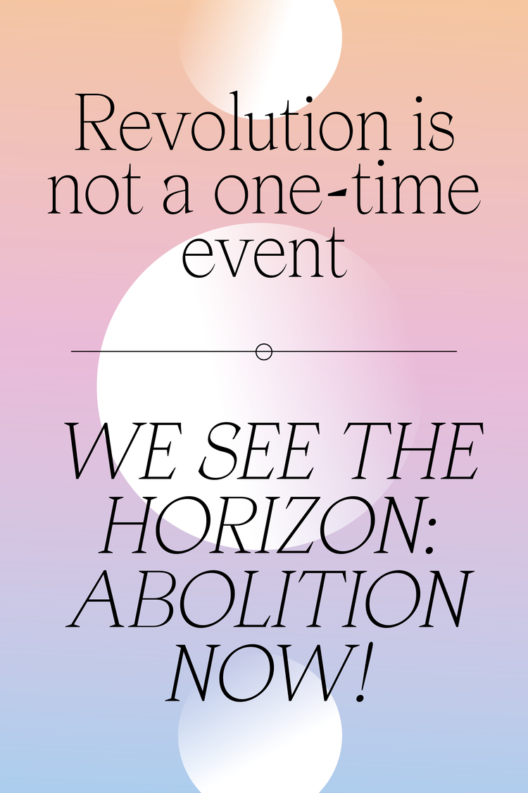 A poster that reads 'Revolution is not a one-time event. We see the horizon: abolition now!'